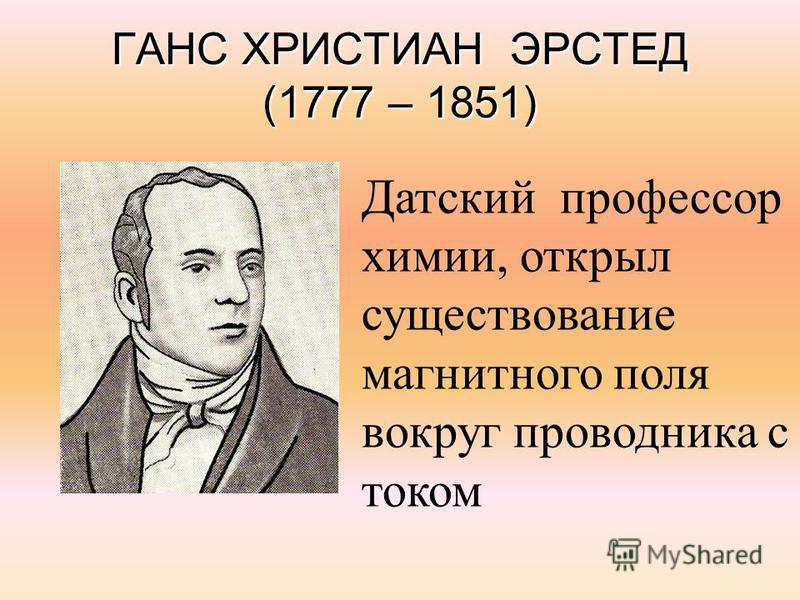 ГАНС ХРИСТИАН ЭРСТЕД (1777 – 1851) Датский профессор химии, открыл существование магнитного поля вокруг проводника с током
