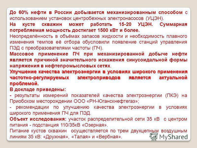 До 60% нефти в России добывается механизированным способом с использованием установок центробежных электронасосов (УЦЭН). На кусте скважин может работать 15-20 УЦЭН. Суммарная потребляемая мощность достигает 1500 к Вт и более. Неопределённость в объё