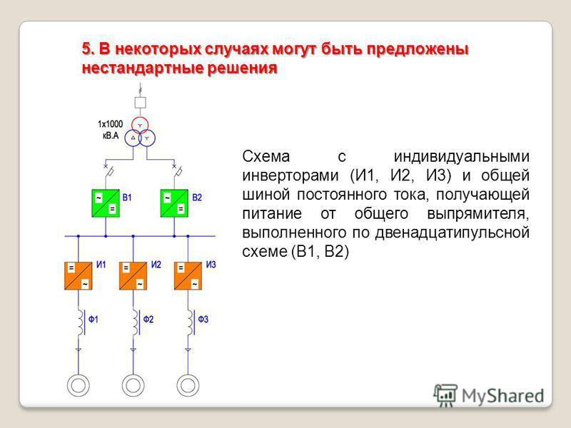 5. В некоторых случаях могут быть предложены нестандартные решения Схема с индивидуальными инверторами (И1, И2, И3) и общей шиной постоянного тока, получающей питание от общего выпрямителя, выполненного по двенадцатипульсной схеме (В1, В2)
