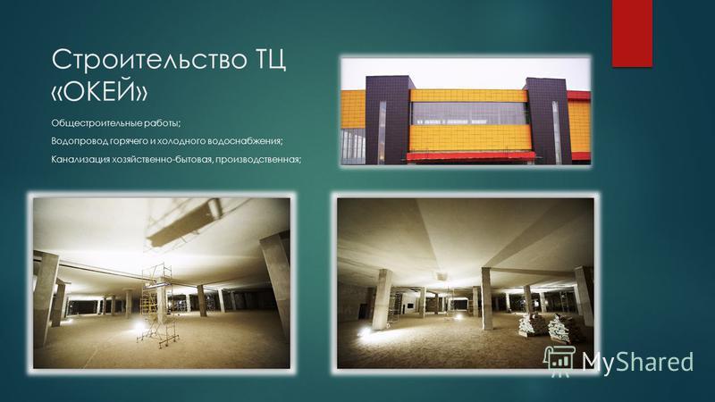 Строительство ТЦ «ОКЕЙ» Общестроительные работы; Водопровод горячего и холодного водоснабжения; Канализация хозяйственно-бытовая, производственная;