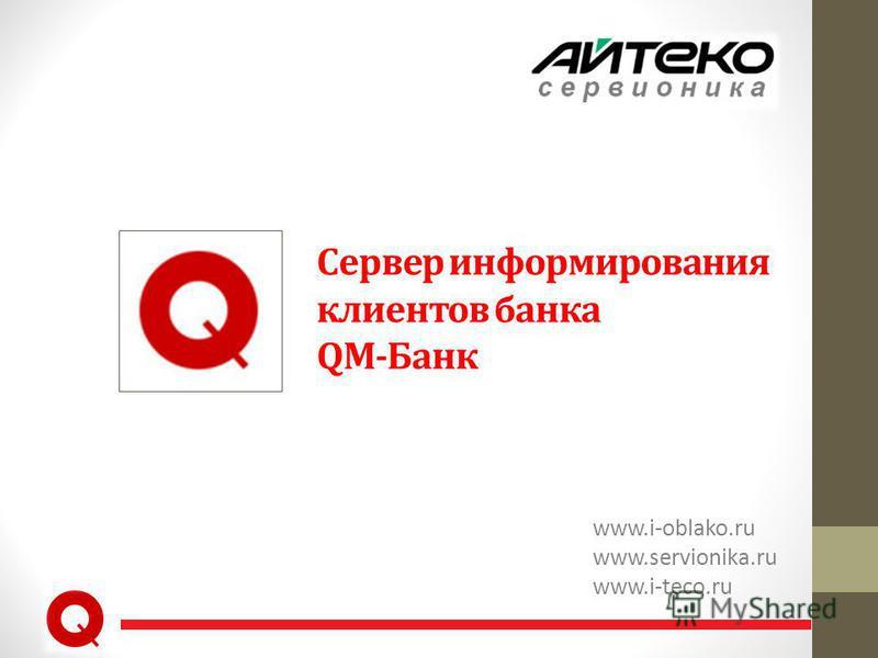 Сервер информирования клиентов банка QM-Банк www.i-oblako.ru www.servionika.ru www.i-teco.ru