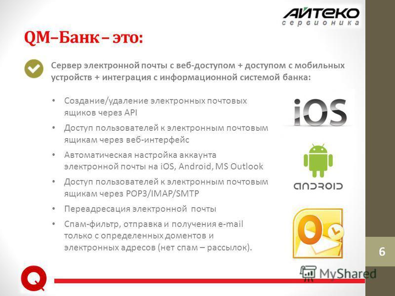 QM–Банк – это: Сервер электронной почты с веб-доступом + доступом с мобильных устройств + интеграция с информационной системой банка: 6 Cоздание/удаление электронных почтовых ящиков через API Доступ пользователей к электронным почтовым ящикам через в