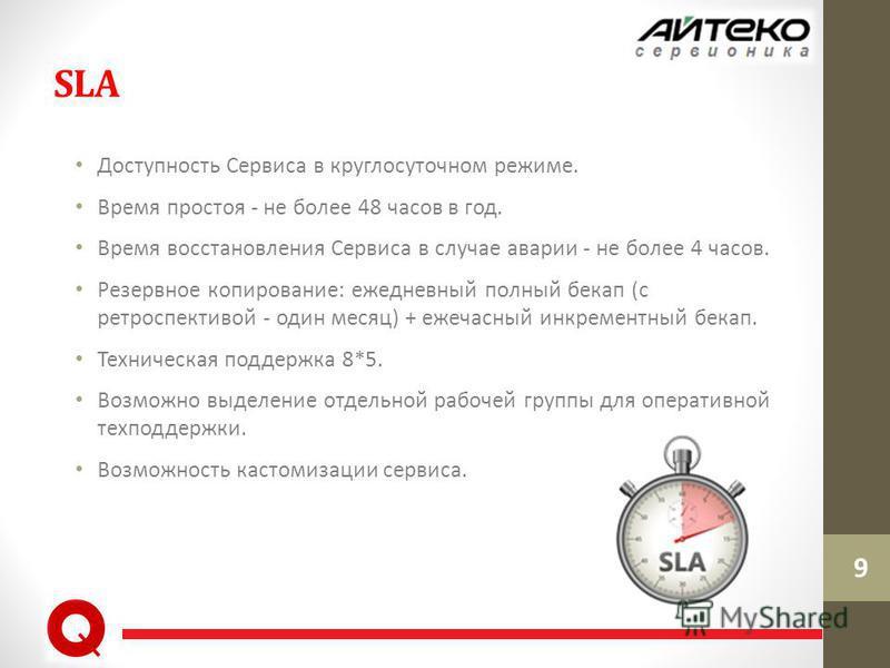 SLA Доступность Сервиса в круглосуточном режиме. Время простоя - не более 48 часов в год. Время восстановления Сервиса в случае аварии - не более 4 часов. Резервное копирование: ежедневный полный бекап (с ретроспективой - один месяц) + ежечасный инкр