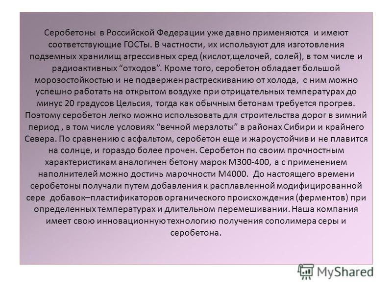 Серобетоны в Российской Федерации уже давно применяются и имеют соответствующие ГОСТы. В частности, их используют для изготовления подземных хранилищ агрессивных сред (кислот,щелочей, солей), в том числе и радиоактивных отходов. Кроме того, серобетон