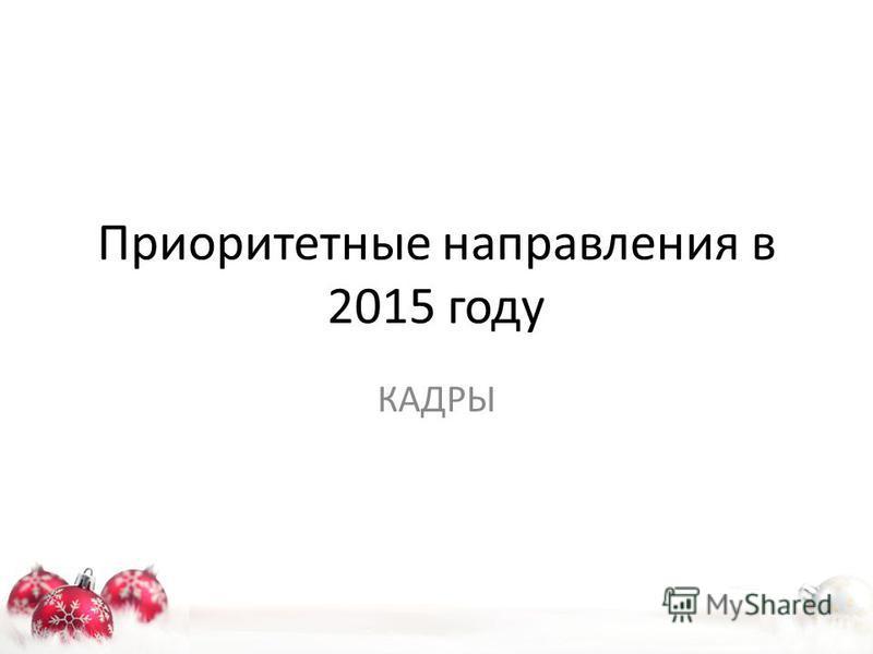 Приоритетные направления в 2015 году КАДРЫ