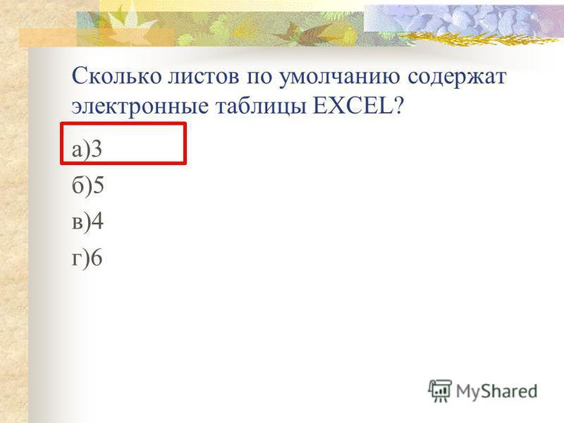 Сколько листов по умолчанию содержат электронные таблицы EXCEL? а)3 б)5 в)4 г)6