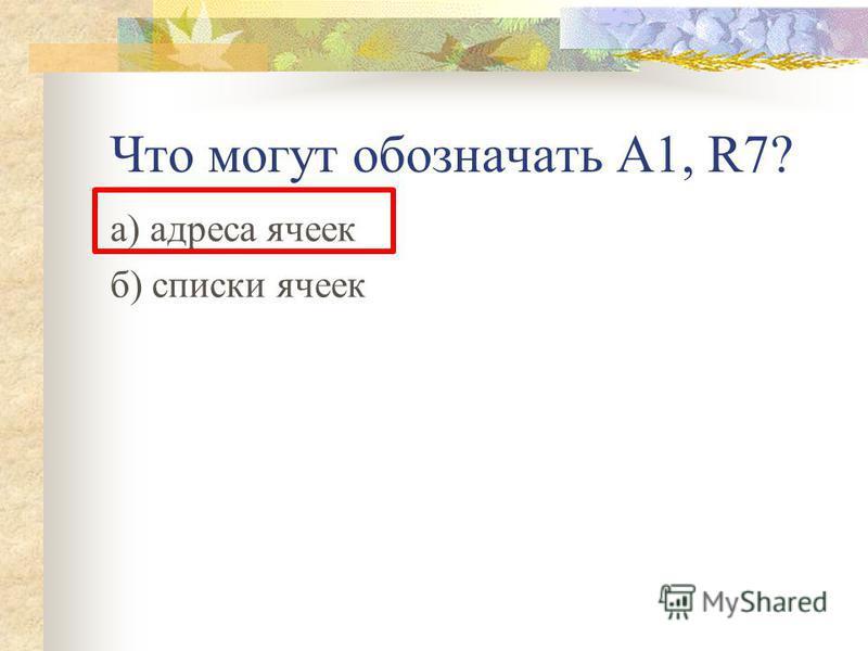 Что могут обозначать А1, R7? а) адреса ячеек б) списки ячеек