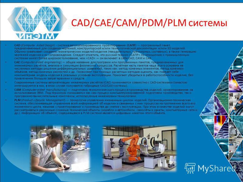CAD/CAE/CAM/PDM/PLM системы CAD (Computer Aided Design) - система автоматизированного проектирования (САПР) программный пакет, предназначенный для создания чертежей, конструкторской и/или технологической документации и/или 3D моделей. Обычно охватыва