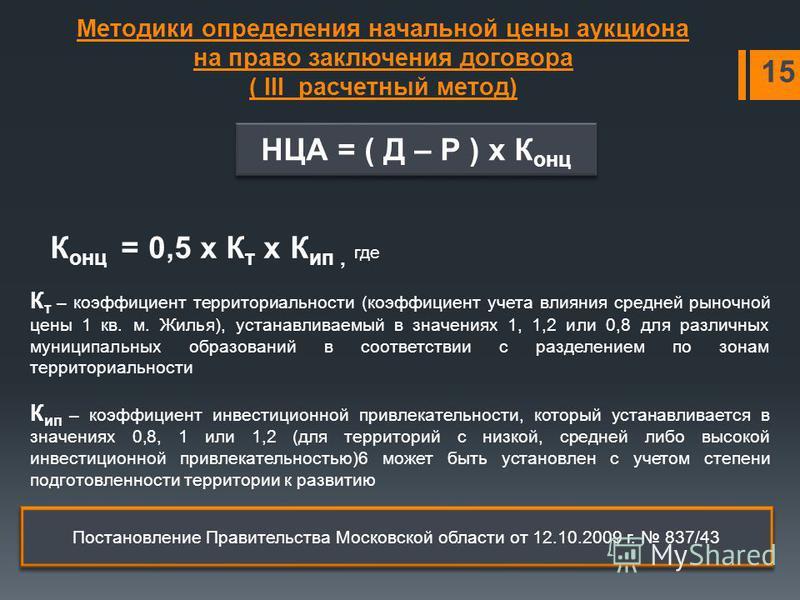 Методики определения начальной цены аукциона на право заключения договора ( III расчетный метод) 15 НЦА = ( Д – Р ) х К онц К онц = 0,5 х К т х К ип, где К т – коэффициент территориальности (коэффициент учета влияния средней рыночной цены 1 кв. м. Жи
