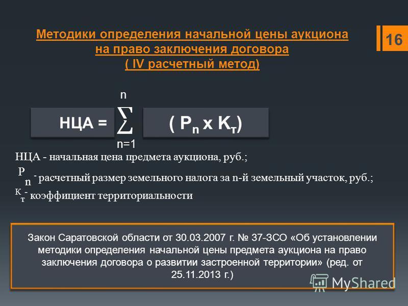 Методики определения начальной цены аукциона на право заключения договора ( IV расчетный метод) n n=1 16 НЦА = ( P n х K т ) НЦА - начальная цена предмета аукциона, руб.; P n - расчетный размер земельного налога за n-й земельный участок, руб.; К т -