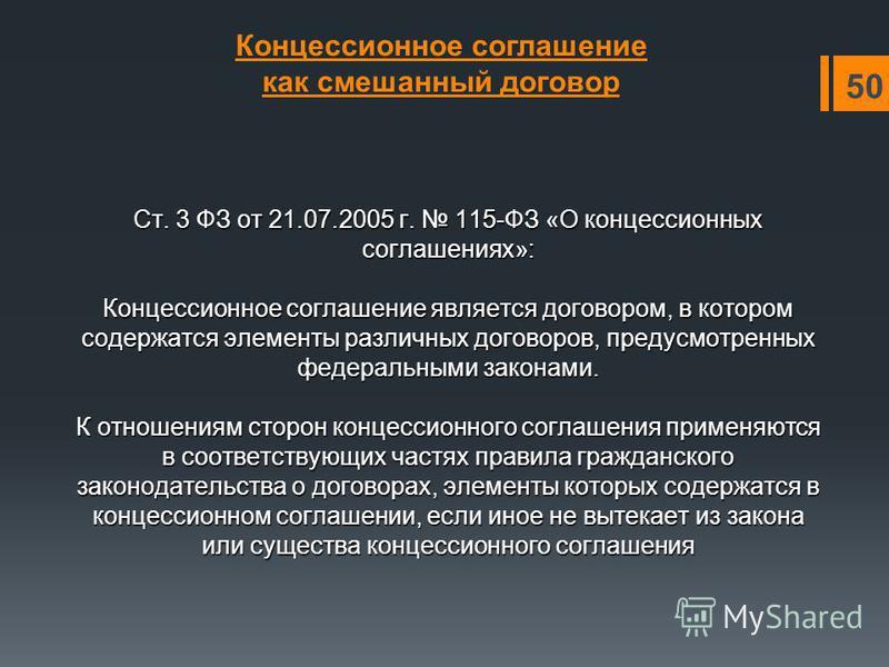 Ст. 3 ФЗ от 21.07.2005 г. 115-ФЗ «О концессионных соглашениях»: Концессионное соглашение является договором, в котором содержатся элементы различных договоров, предусмотренных федеральными законами. К отношениям сторон концессионного соглашения приме