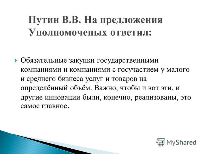 Путин В.В. На предложения Уполномоченых ответил: Обязательные закупки государственными компаниями и компаниями с госучастием у малого и среднего бизнеса услуг и товаров на определённый объём. Важно, чтобы и вот эти, и другие инновации были, конечно,