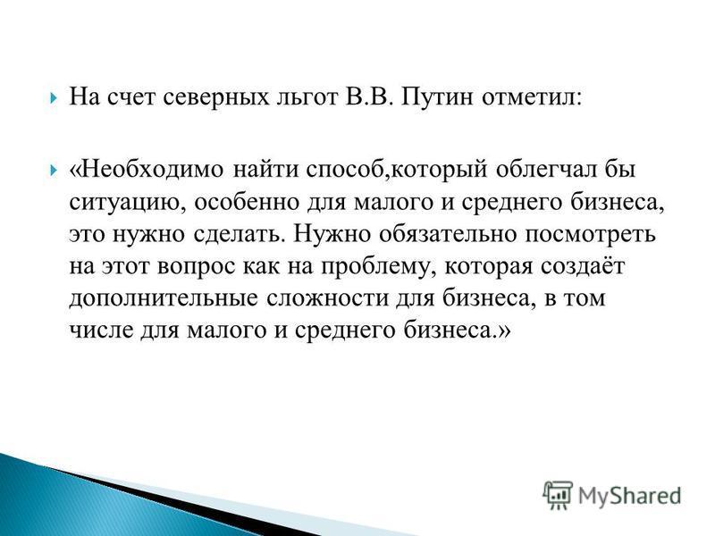 На счет северных льгот В.В. Путин отметил: «Необходимо найти способ,который облегчал бы ситуацию, особенно для малого и среднего бизнеса, это нужно сделать. Нужно обязательно посмотреть на этот вопрос как на проблему, которая создаёт дополнительные с