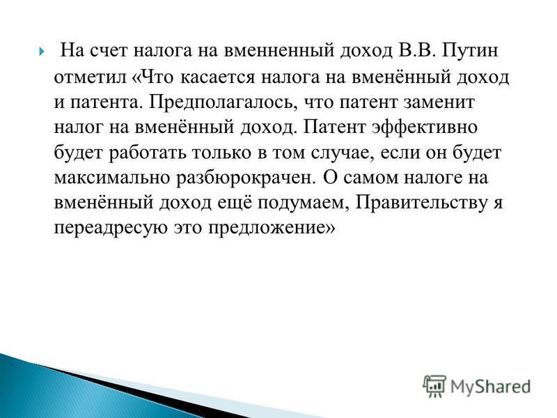 На счет налога на вмененный доход В.В. Путин отметил «Что касается налога на вменённый доход и патента. Предполагалось, что патент заменит налог на вменённый доход. Патент эффективно будет работать только в том случае, если он будет максимально разбю