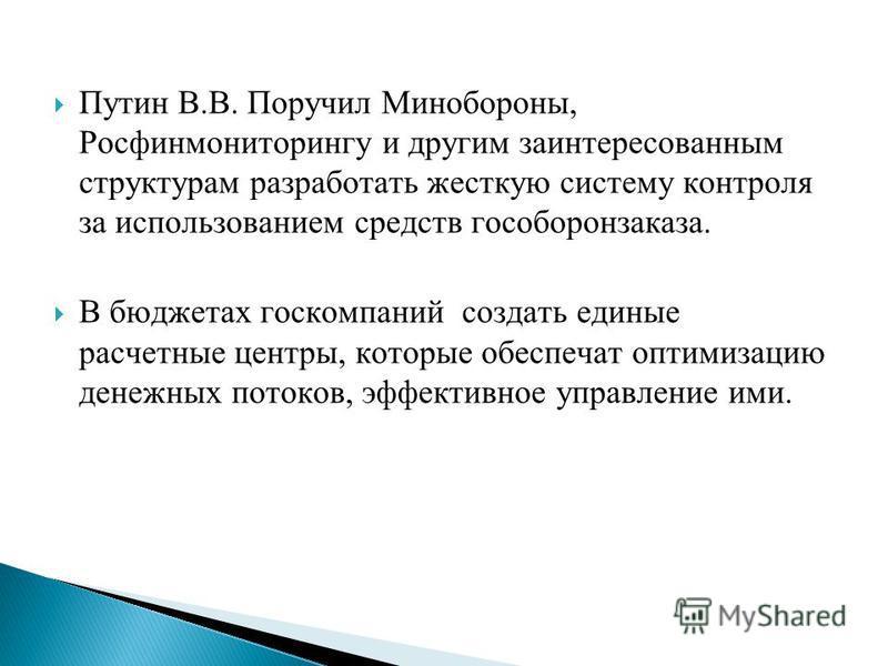 Путин В.В. Поручил Минобороны, Росфинмониторингу и другим заинтересованным структурам разработать жесткую систему контроля за использованием средств гособоронзаказа. В бюджетах госкомпаний создать единые расчетные центры, которые обеспечат оптимизаци