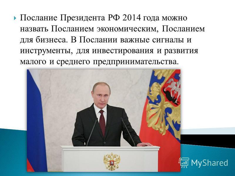Послание Президента РФ 2014 года можно назвать Посланием экономическим, Посланием для бизнеса. В Послании важные сигналы и инструменты, для инвестирования и развития малого и среднего предпринимательства.