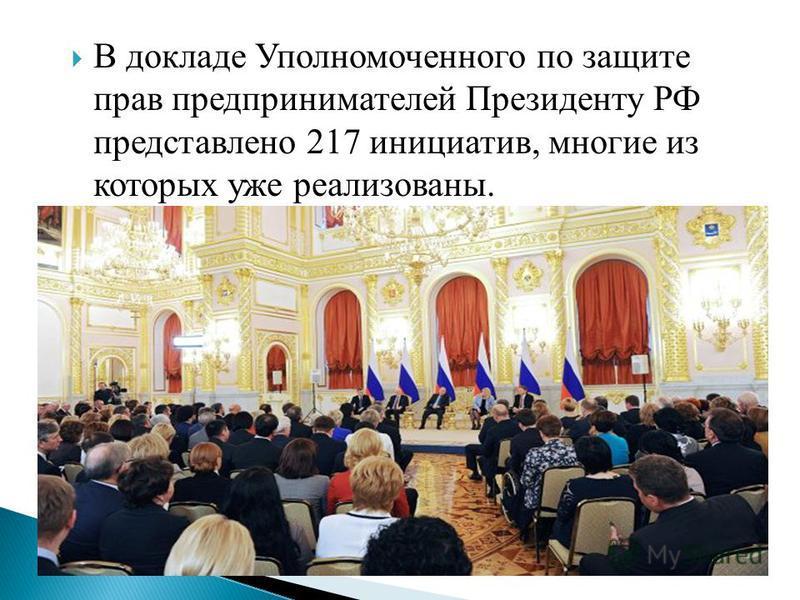 В докладе Уполномоченного по защите прав предпринимателей Президенту РФ представлено 217 инициатив, многие из которых уже реализованы.