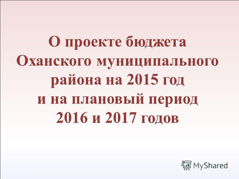1 12 апреля 2011 г. О проекте бюджета Оханского муниципального района на 2015 год и на плановый период 2016 и 2017 годов