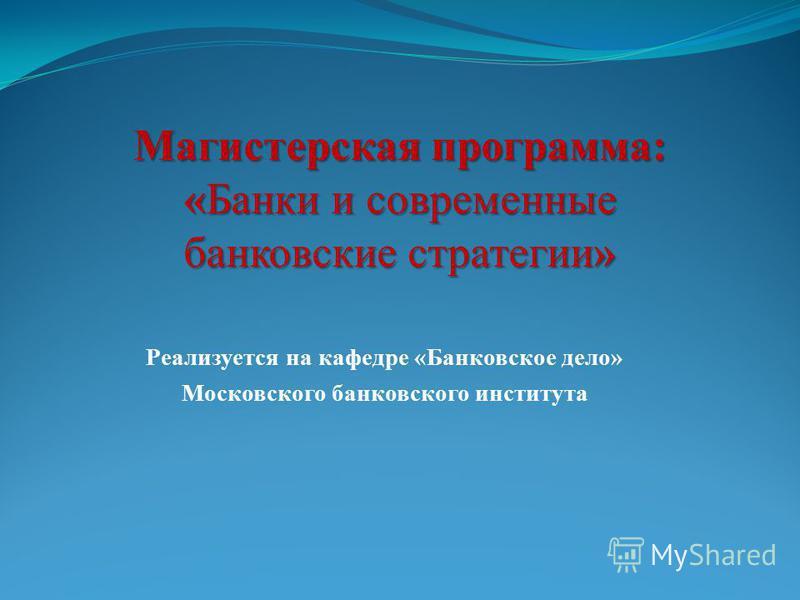 Реализуется на кафедре «Банковское дело» Московского банковского института Магистерская программа: «Банки и современные банковские стратегии»