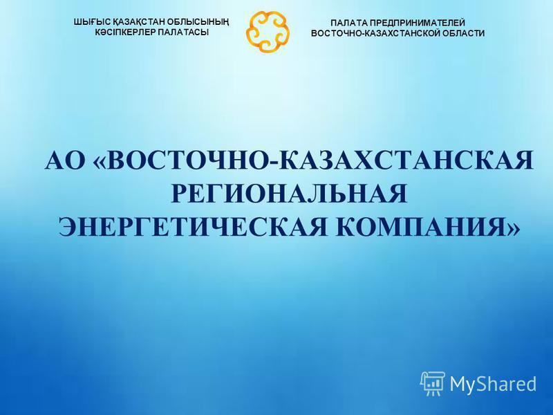 АКЦИОНЕРНОЕ ОБЩЕСТВО «АЗИЯ АВТО» АО «ВОСТОЧНО-КАЗАХСТАНСКАЯ РЕГИОНАЛЬНАЯ ЭНЕРГЕТИЧЕСКАЯ КОМПАНИЯ» ШЫҒЫС ҚАЗАҚСТАН ОБЛЫСЫНЫҢ КӘСІПКЕРЛЕР ПАЛАТАСЫ ПАЛАТА ПРЕДПРИНИМАТЕЛЕЙ ВОСТОЧНО-КАЗАХСТАНСКОЙ ОБЛАСТИ