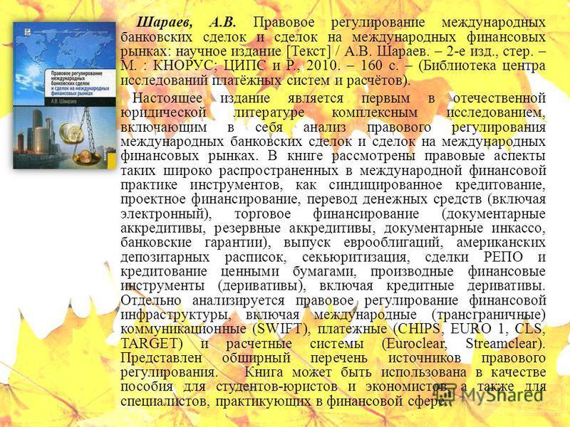 Шараев, А.В. Правовое регулирование международных банковских сделок и сделок на международных финансовых рынках: научное издание [Текст] / А.В. Шараев. – 2-е изд., стер. – М. : КНОРУС; ЦИПС и Р., 2010. – 160 с. – (Библиотека центра исследований платё