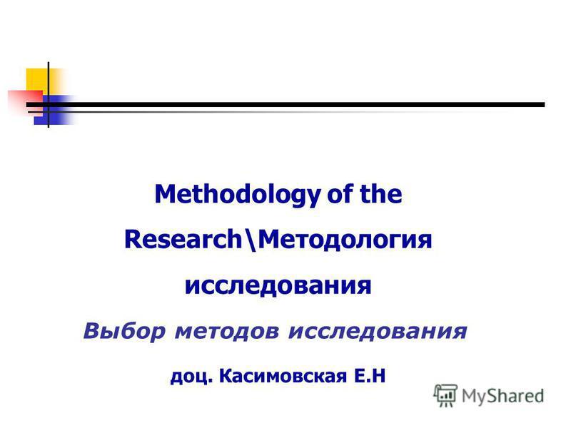 Methodology of the Research\Методология исследования доц. Касимовская Е.Н Выбор методов исследования