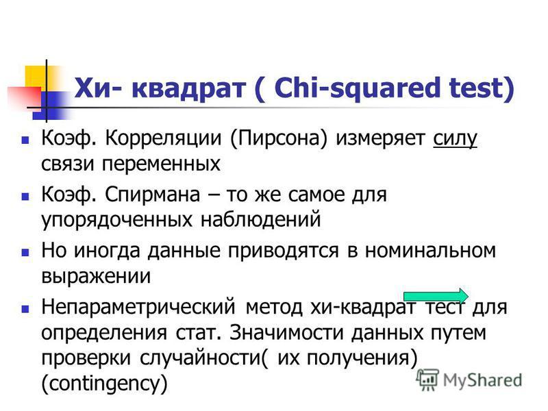 Хи- квадрат ( Chi-squared test) Коэф. Корреляции (Пирсона) измеряет силу связи переменных Коэф. Спирмана – то же самое для упорядоченных наблюдений Но иногда данные приводятся в номинальном выражении Непараметрический метод хи-квадрат тест для опреде