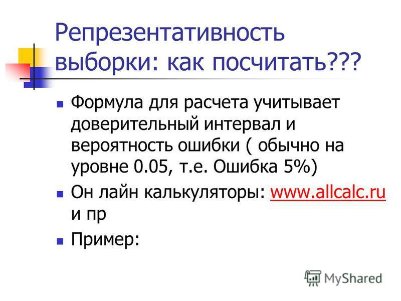 Репрезентативность выборки: как посчитать??? Формула для расчета учитывает доверительный интервал и вероятность ошибки ( обычно на уровне 0.05, т.е. Ошибка 5%) Он лайн калькуляторы: www.allcalc.ru и прwww.allcalc.ru Пример: