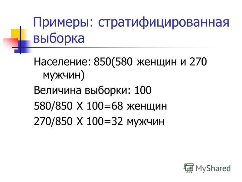 Примеры: стратифицированная выборка Население: 850(580 женщин и 270 мужчин) Величина выборки: 100 580/850 Х 100=68 женщин 270/850 Х 100=32 мужчин