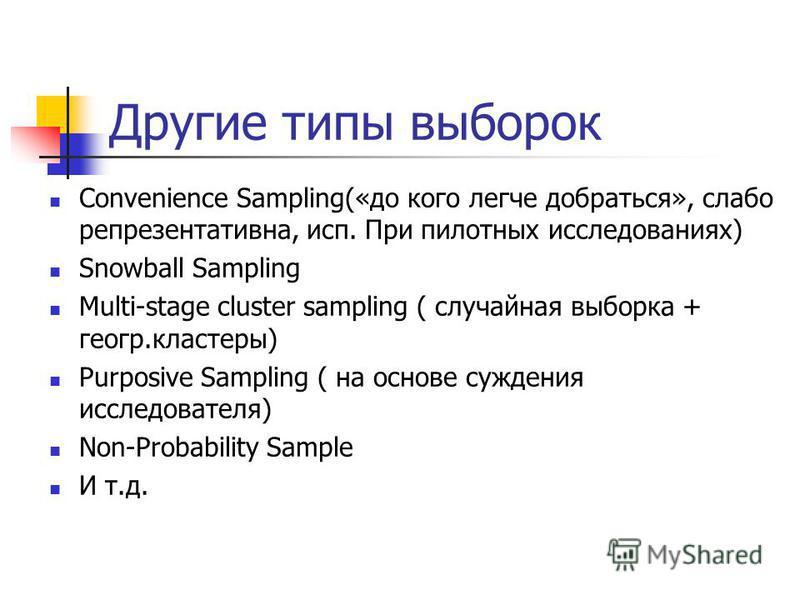 Другие типы выборок Convenience Sampling(«до кого легче добраться», слабо репрезентативна, исп. При пилотных исследованиях) Snowball Sampling Multi-stage cluster sampling ( случайная выборка + геогр.кластеры) Purposive Sampling ( на основе суждения и