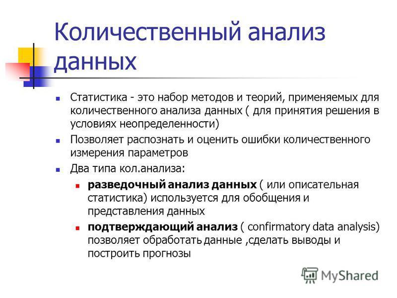 Количественный анализ данных Статистика - это набор методов и теорий, применяемых для количественного анализа данных ( для принятия решения в условиях неопределенности) Позволяет распознать и оценить ошибки количественного измерения параметров Два ти