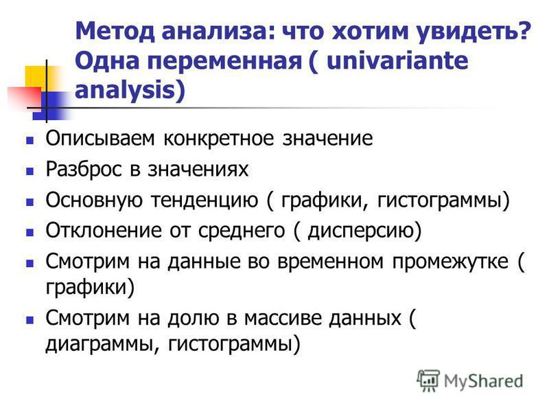 Метод анализа: что хотим увидеть? Одна переменная ( univariante analysis) Описываем конкретное значение Разброс в значениях Основную тенденцию ( графики, гистограммы) Отклонение от среднего ( дисперсию) Смотрим на данные во временном промежутке ( гра