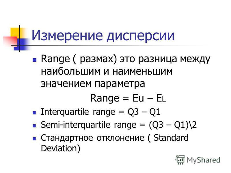 Измерение дисперсии Range ( размах) это разница между наибольшим и наименьшим значением параметра Range = Eu – E L Interquartile range = Q3 – Q1 Semi-interquartile range = (Q3 – Q1)\2 Стандартное отклонение ( Standard Deviation)