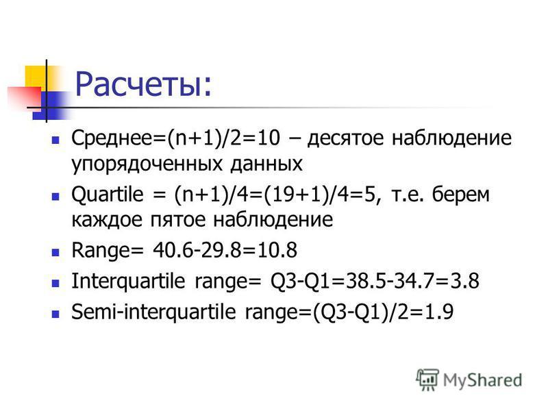 Расчеты: Среднее=(n+1)/2=10 – десятое наблюдение упорядоченных данных Quartile = (n+1)/4=(19+1)/4=5, т.е. берем каждое пятое наблюдение Range= 40.6-29.8=10.8 Interquartile range= Q3-Q1=38.5-34.7=3.8 Semi-interquartile range=(Q3-Q1)/2=1.9