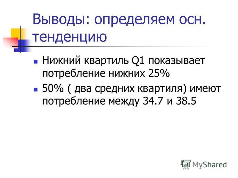 Выводы: определяем осн. тенденцию Нижний квартиль Q1 показывает потребление нижних 25% 50% ( два средних квартиля) имеют потребление между 34.7 и 38.5