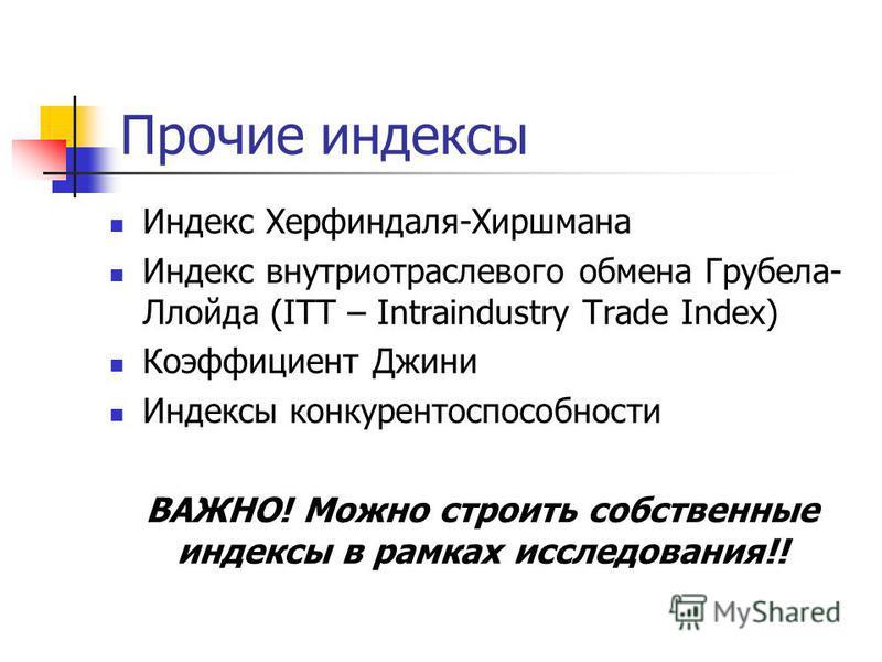 Прочие индексы Индекс Херфиндаля-Хиршмана Индекс внутриотраслевого обмена Грубела- Ллойда (ITT – Intraindustry Trade Index) Коэффициент Джини Индексы конкурентоспособности ВАЖНО! Можно строить собственные индексы в рамках исследования!!