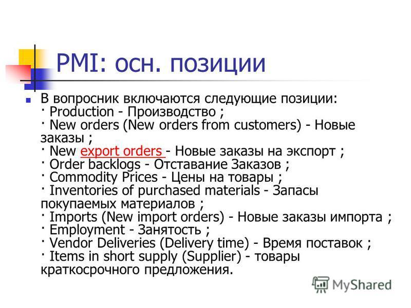 PMI: осн. позиции В вопросник включаются следующие позиции: · Production - Производство ; · New orders (New orders from customers) - Новые заказы ; · New export orders - Новые заказы на экспорт ; · Order backlogs - Отставание Заказов ; · Commodity Pr