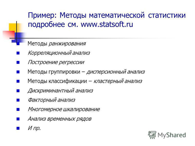 Пример: Методы математической статистики подробнее см. www.statsoft.ru Методы ранжирования Корреляционный анализ Построение регрессии Методы группировки – дисперсионный анализ Методы классификации – кластерный анализ Дискриминантный анализ Факторный