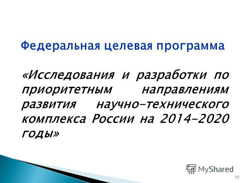 Федеральная целевая программа «Исследования и разработки по приоритетным направлениям развития научно-технического комплекса России на 2014-2020 годы» 12