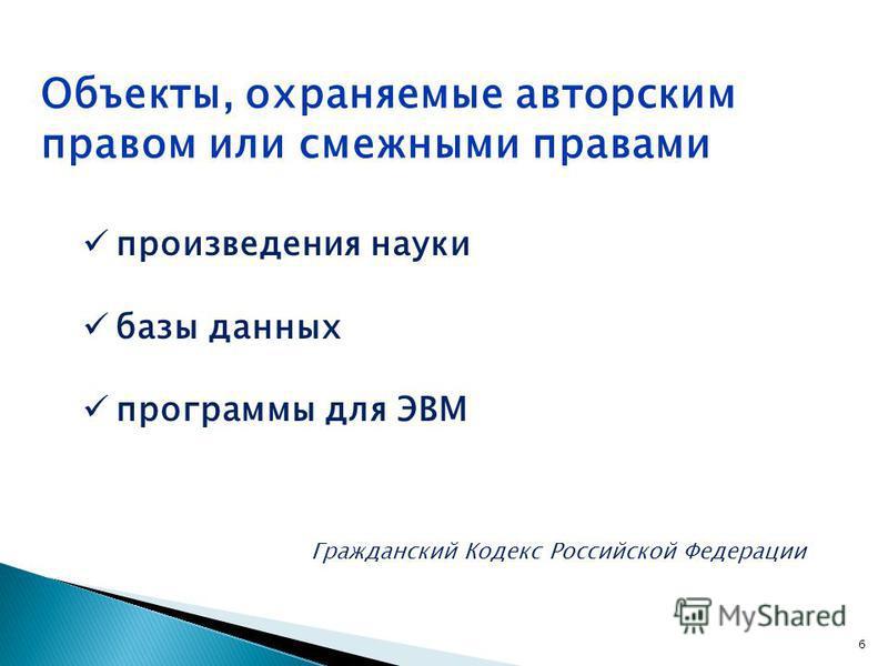 произведения науки базы данных программы для ЭВМ Гражданский Кодекс Российской Федерации Объекты, охраняемые авторским правом или смежными правами 6