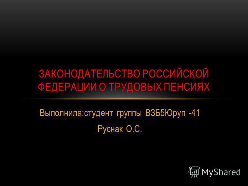 Выполнила:студент группы ВЗБ5Юруп -41 Руснак О.С. ЗАКОНОДАТЕЛЬСТВО РОССИЙСКОЙ ФЕДЕРАЦИИ О ТРУДОВЫХ ПЕНСИЯХ