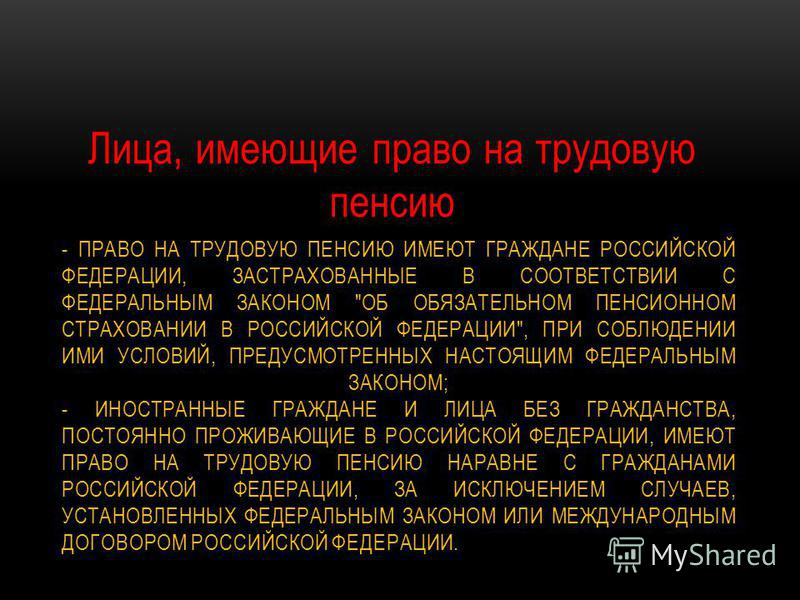 - ПРАВО НА ТРУДОВУЮ ПЕНСИЮ ИМЕЮТ ГРАЖДАНЕ РОССИЙСКОЙ ФЕДЕРАЦИИ, ЗАСТРАХОВАННЫЕ В СООТВЕТСТВИИ С ФЕДЕРАЛЬНЫМ ЗАКОНОМ