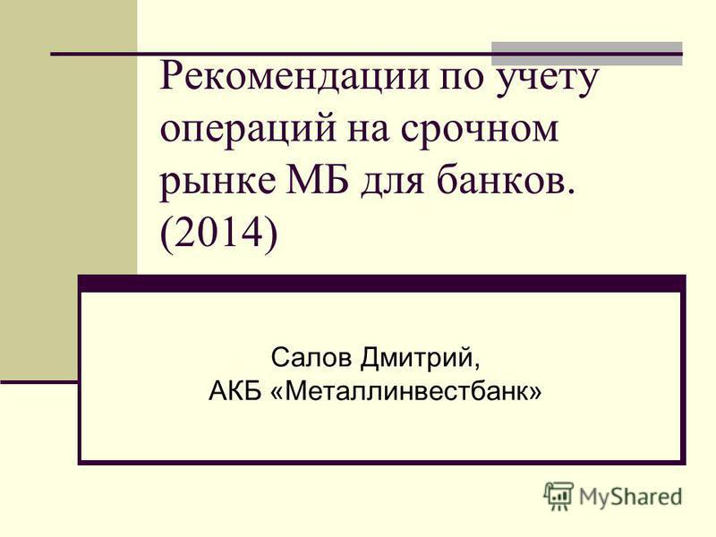 Рекомендации по учету операций на срочном рынке МБ для банков. (2014) Салов Дмитрий, АКБ «Металлинвестбанк»