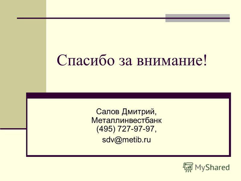 Спасибо за внимание! Салов Дмитрий, Металлинвестбанк (495) 727-97-97, sdv@metib.ru