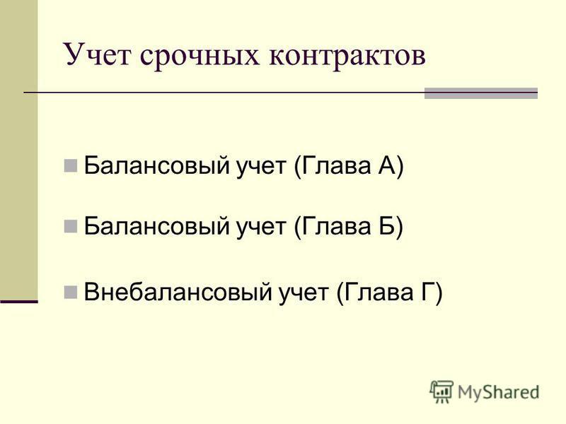 Учет срочных контрактов Балансовый учет (Глава А) Балансовый учет (Глава Б) Внебалансовый учет (Глава Г)