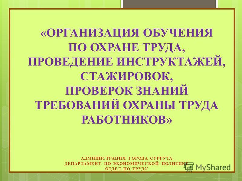 «ОРГАНИЗАЦИЯ ОБУЧЕНИЯ ПО ОХРАНЕ ТРУДА, ПРОВЕДЕНИЕ ИНСТРУКТАЖЕЙ, СТАЖИРОВОК, ПРОВЕРОК ЗНАНИЙ ТРЕБОВАНИЙ ОХРАНЫ ТРУДА РАБОТНИКОВ» АДМИНИСТРАЦИЯ ГОРОДА СУРГУТА ДЕПАРТАМЕНТ ПО ЭКОНОМИЧЕСКОЙ ПОЛИТИКЕ ОТДЕЛ ПО ТРУДУ