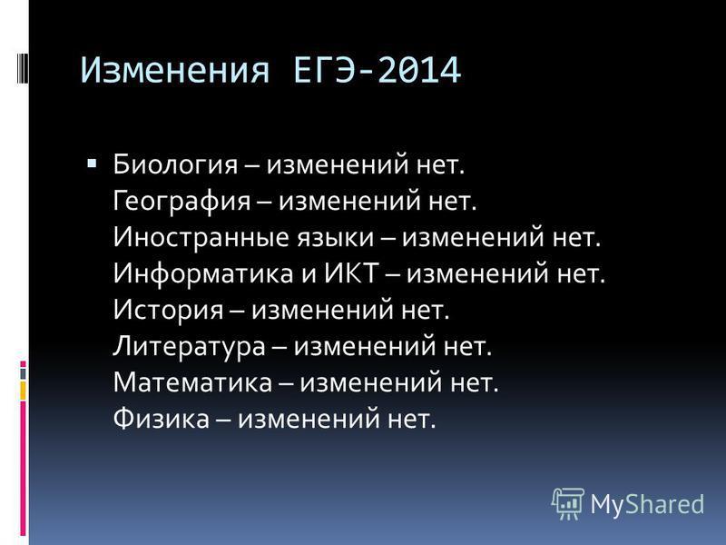 Изменения ЕГЭ-2014 Биология – изменений нет. География – изменений нет. Иностранные языки – изменений нет. Информатика и ИКТ – изменений нет. История – изменений нет. Литература – изменений нет. Математика – изменений нет. Физика – изменений нет.