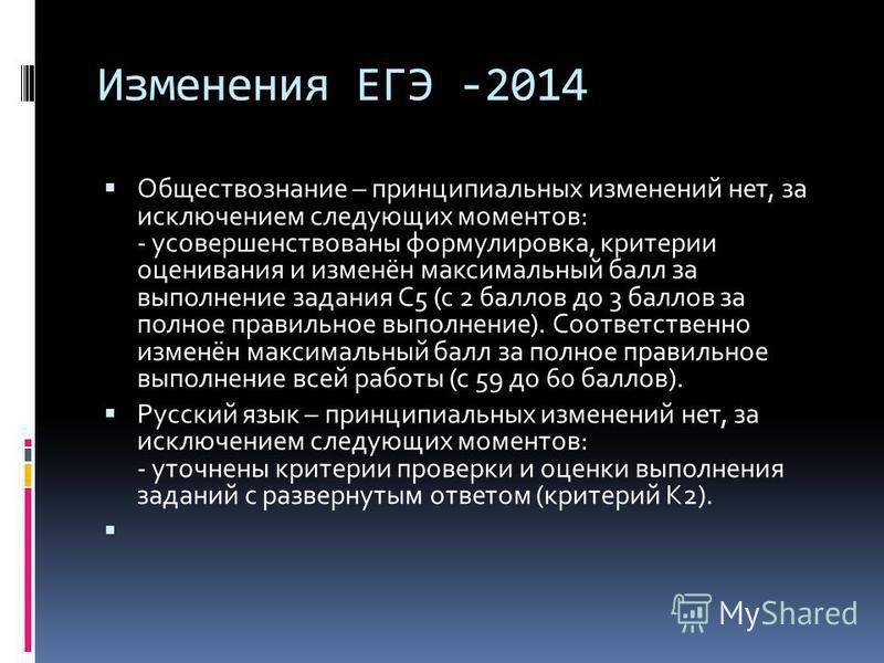 Изменения ЕГЭ -2014 Обществознание – принципиальных изменений нет, за исключением следующих моментов: - усовершенствованы формулировка, критерии оценивания и изменён максимальный балл за выполнение задания С5 (с 2 баллов до 3 баллов за полное правиль