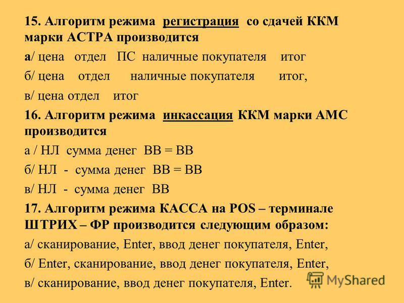 15. Алгоритм режима регистрация со сдачей ККМ марки АСТРА производится а/ цена отдел ПС наличные покупателя итог б/ цена отдел наличные покупателя итог, в/ цена отдел итог 16. Алгоритм режима инкассация ККМ марки АМС производится а / НЛ сумма денег В