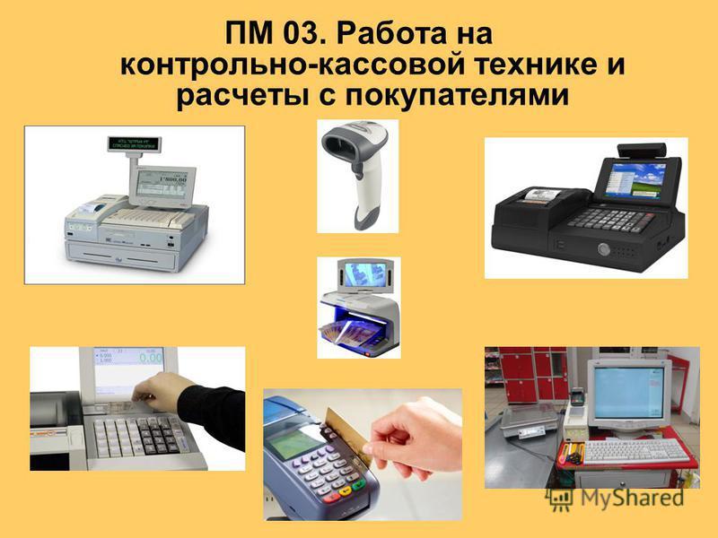 ПМ 03. Работа на контрольно-кассовой технике и расчеты с покупателями